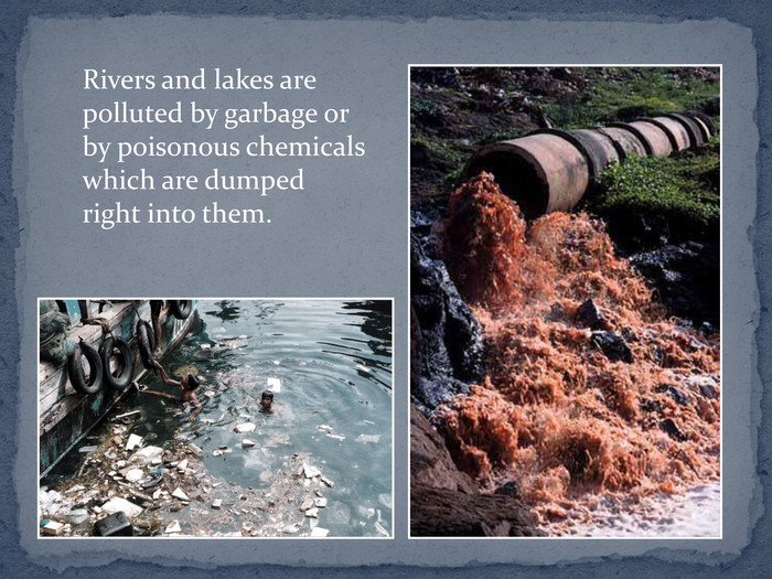 Rivers and lakes are polluted by garbage or by poisonous chemicals which are dumped right into them.