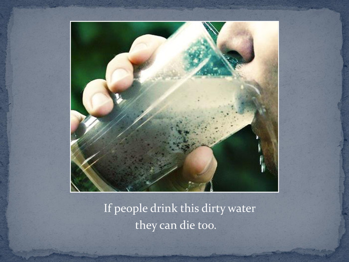 If people drink this dirty water