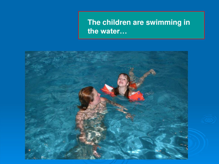 The children are swimming in       the water…