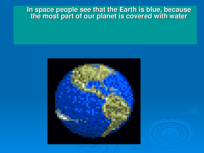 In space people see that the Earth is blue, because the most part of our planet is covered with water