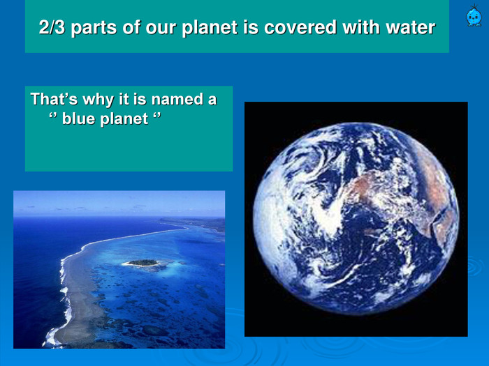 2/3 parts of our planet is covered with water That's why it is named a '' blue planet ''