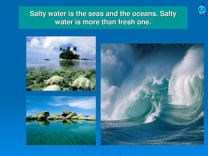 Salty water is the seas and the oceans. Salty water is more than fresh one.