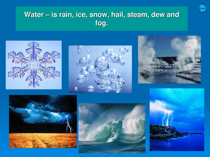 Water – is rain, ice, snow, hail, steam, dew and fog.