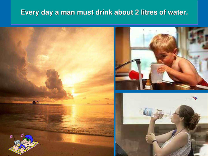 Every day a man must drink about 2 litres of water.