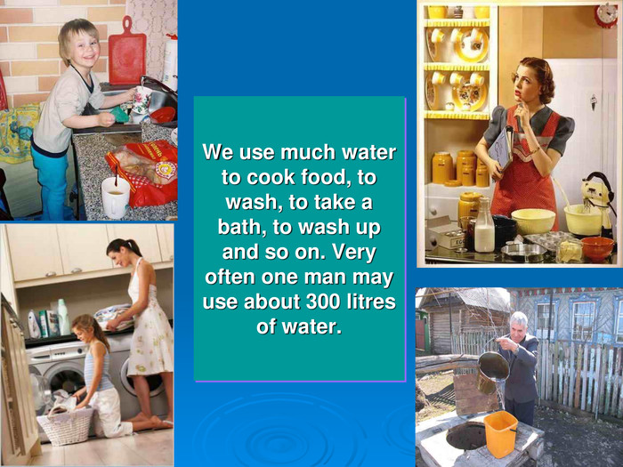 We use much water to cook food, to wash, to take a bath, to wash up and so on. Very often one man may use about 300 litres of water.
