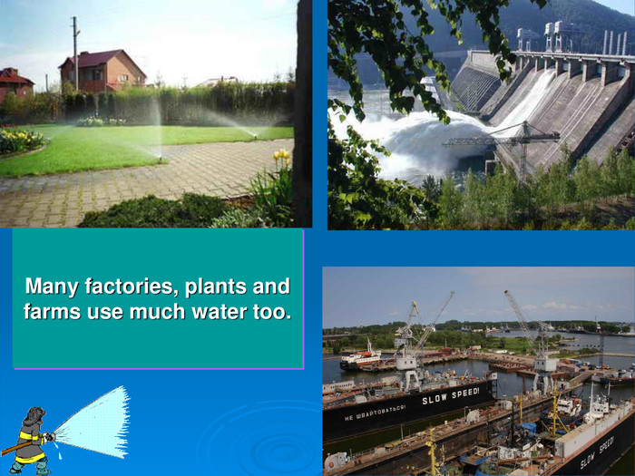 Many factories, plants and farms use much water too.