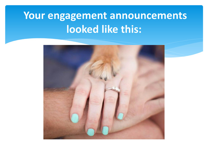 Your engagement announcements looked like this: