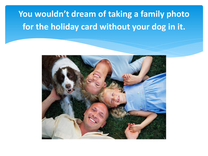 You wouldn't dream of taking a family photo for the holiday card without your dog in it.