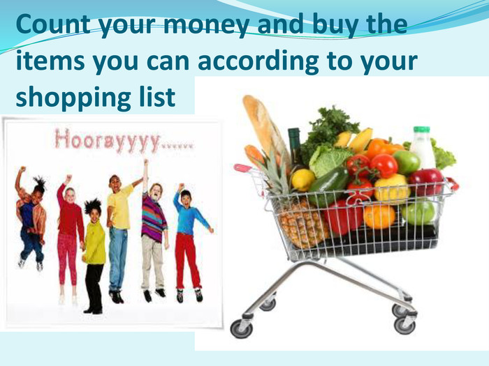 Count your money and buy the items you can according to your shopping list