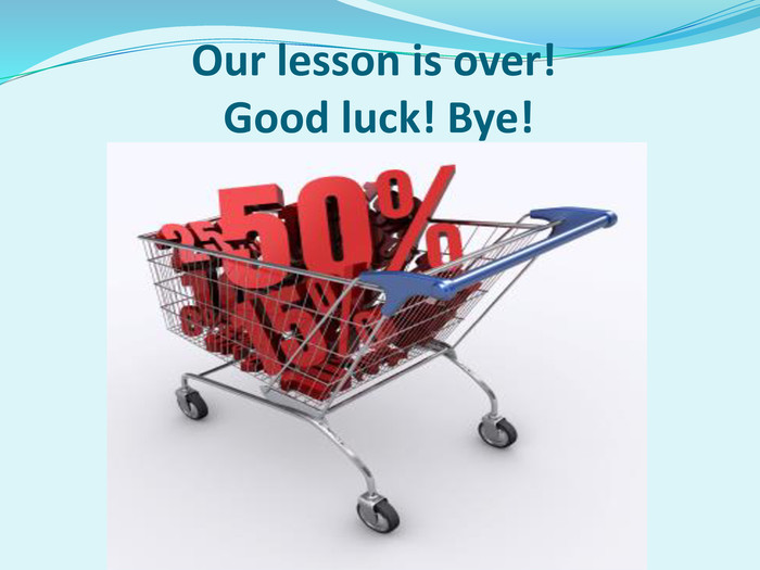 Our lesson is over!                 Good luck! Bye!