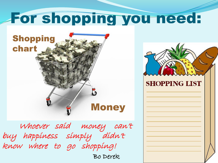 For shopping you need: Shopping chart  Money                                                   Whoever   said     money    can't   buy   happiness    simply     didn't   know   where   to   go   shopping!                                             Bo Derek