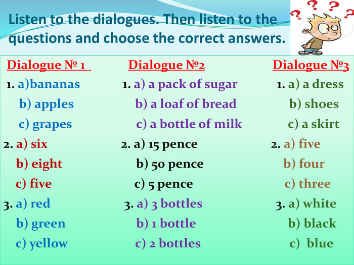 Listen to the dialogues. Then listen to the                   questions and choose the correct answers.  Dialogue № 1              Dialogue №2                      Dialogue №3  1. a)bananas              1. a) a pack of sugar             1. a) a dress      b) apples                    b) a loaf of bread                 b) shoes      c) grapes                     c) a bottle of milk               c) a skirt 2. a) six                        2. a) 15 pence                        2. a) five     b) eight                        b) 50 pence                          b) four     c) five                           c) 5 pence                              c) three   3. a) red                        3. a) 3 bottles                        3. a) white     b) green                       b) 1 bottle                              b) black     c) yellow                      c) 2 bottles                             c)  blue
