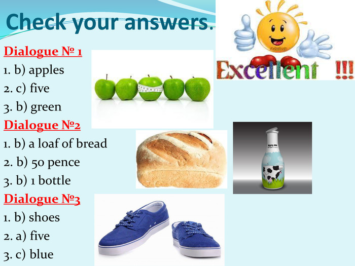 Check your answers. Dialogue № 1 1. b) apples 2. c) five 3. b) green Dialogue №2 1. b) a loaf of bread 2. b) 50 pence 3. b) 1 bottle Dialogue №3 1. b) shoes 2. a) five 3. c) blue