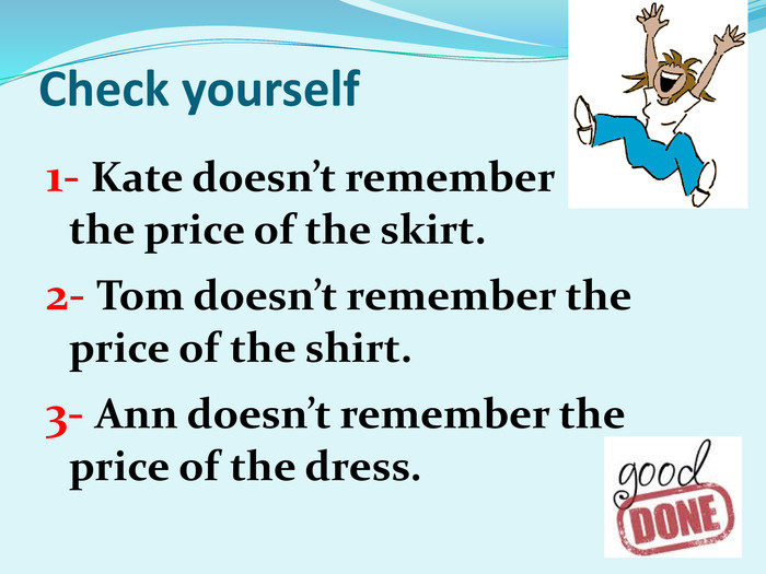 Check yourself 1- Kate doesn't remember          the price of the skirt. 2- Tom doesn't remember the price of the shirt. 3- Ann doesn't remember the price of the dress.