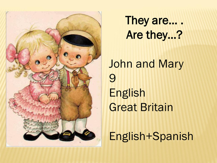 They are… . Are they…?John and Mary9 English. Great Britain. English+Spanish