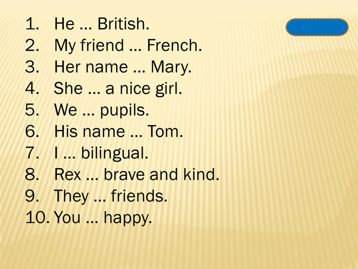 He … British. My friend … French. Her name … Mary. She … a nice girl. We … pupils. His name … Tom. I … bilingual. Rex … brave and kind. They … friends. You … happy.