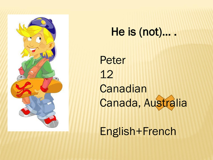 He is (not)… . Peter12 Canadian. Canada, Australia. English+French