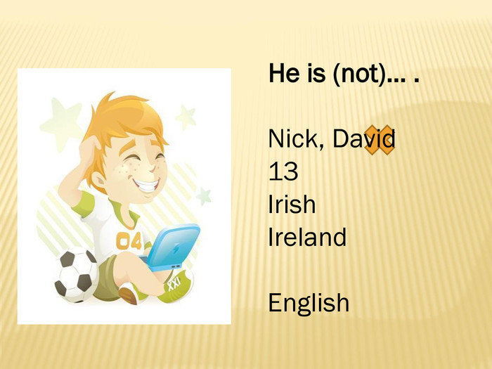 He is (not)… . Nick, David13 Irish. Ireland. English