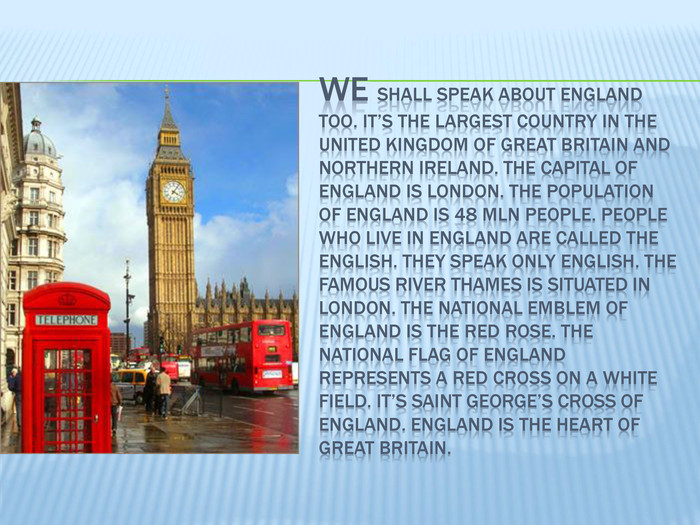 We shall speak about England too. It's the largest country in the United Kingdom of Great Britain and Northern Ireland. The capital of England is London. The population of England is 48 mln people. People who live in England are called the English. They speak only English. The famous river Thames is situated in London. The national emblem of England is the red rose. The national flag of England represents a red cross on a white field. It's Saint George's Cross of England. England is the heart of Great Britain.
