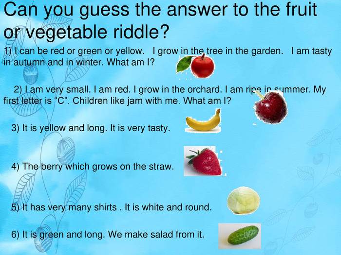 "Can you guess the answer to the fruit or vegetable riddle? 1) I can be red or green or yellow. I grow in the tree in the garden. I am tasty in autumn and in winter. What am I? 2) I am very small. I am red. I grow in the orchard. I am ripe in summer. My first letter is ""C"". Children like jam with me. What am I? 3) It is yellow and long. It is very tasty. 4) The berry which grows on the straw. 5) It has very many shirts . It is white and round. 6) It is green and long. We make salad from it."