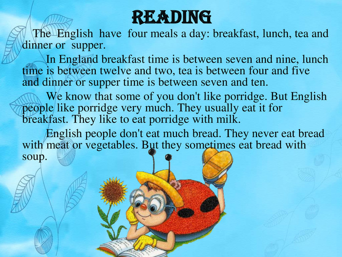 Reading The English have four meals a day: breakfast, lunch, tea and dinner or supper. In England breakfast time is between seven and nine, lunch time is between twelve and two, tea is between four and five and dinner or supper time is between seven and ten. We know that some of you don't like porridge. But English people like porridge very much. They usually eat it for breakfast. They like to eat porridge with milk. English people don't eat much bread. They never eat bread with meat or vegetables. But they sometimes eat bread with soup.