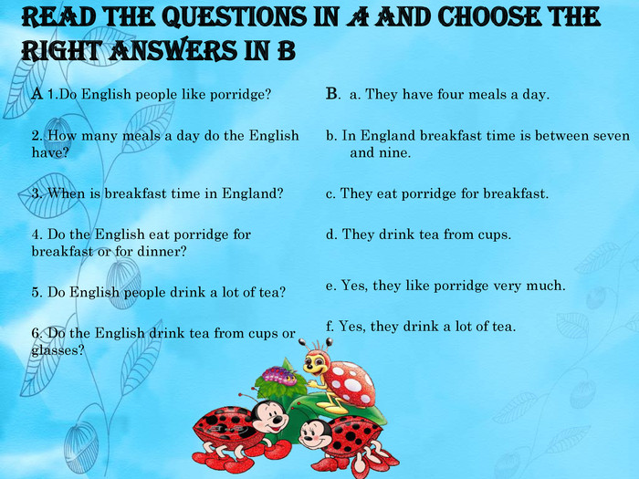 Read the questions in A and choose the right answers in BB. a. They have four meals a day.b. In England breakfast time is between seven and nine. c. They eat porridge for breakfast.d. They drink tea from cups. e. Yes, they like porridge very much. f. Yes, they drink a lot of tea. A 1. Do English people like porridge?2. How many meals a day do the English have?3. When is breakfast time in England?4. Do the English eat porridge for breakfast or for dinner?5. Do English people drink a lot of tea?6. Do the English drink tea from cups or glasses?