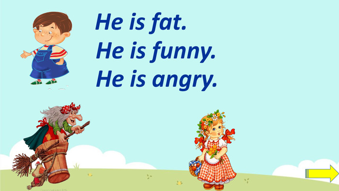 He is fat. He is funny. He is angry.