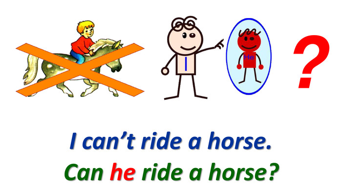 I can't ride a horse.?Can he ride a horse?