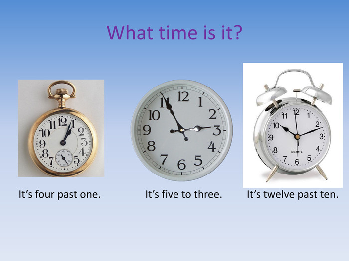 What time is it?It's four past one. It's five to three. It's twelve past ten.