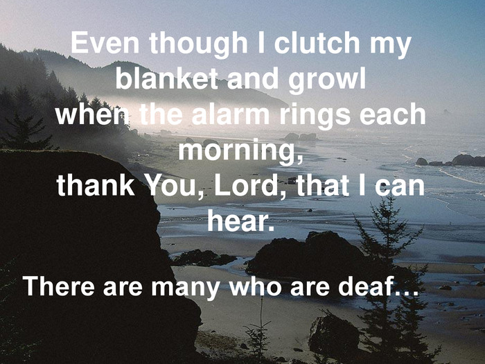 Even though I clutch my blanket and growl when the alarm rings each morning, thank You, Lord, that I can hear. There are many who are deaf…