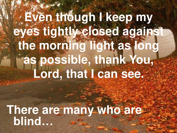 Even though I keep my eyes tightly closed against the morning light as long as possible, thank You, Lord, that I can see. There are many who are blind…