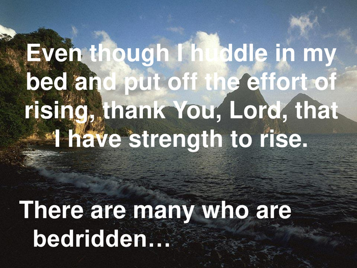 Even though I huddle in my bed and put off the effort of rising, thank You, Lord, that I have strength to rise. There are many who are bedridden…