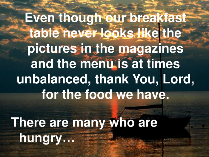 Even though our breakfast table never looks like the pictures in the magazines and the menu is at times unbalanced, thank You, Lord, for the food we have. There are many who are hungry…