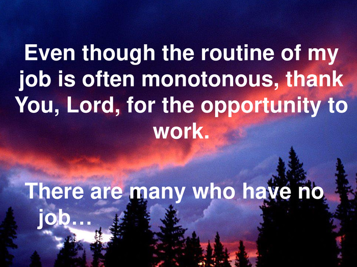 Even though the routine of my job is often monotonous, thank You, Lord, for the opportunity to work.  There are many who have no job…