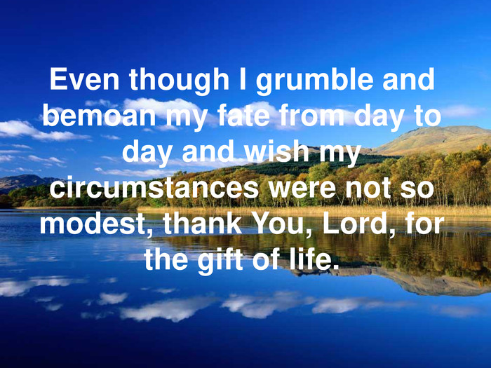 Even though I grumble and bemoan my fate from day to day and wish my circumstances were not so modest, thank You, Lord, for the gift of life.