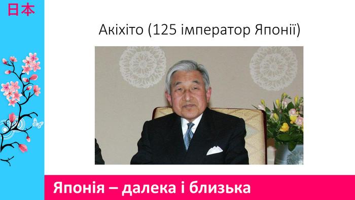 日本Акіхіто (125 імператор Японії)Японія – далека і близька fece58883df1e