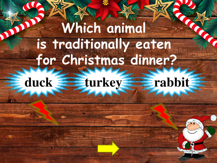 Which animal is traditionally eaten for Christmas dinner?turkeyduckrabbitstyle.opacitystyle.colorfillcolorfill.typefill.onstyle.opacitystyle.colorfillcolorfill.typefill.on