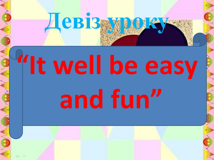 "Девіз уроку""It well be easy and fun"""