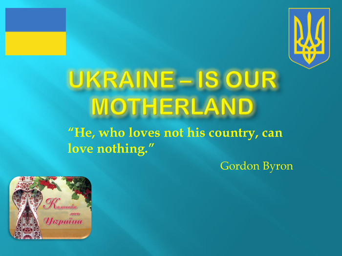 "Ukraine – is our motherland""He, who loves not his country, can love nothing.""Gordon Byron L."