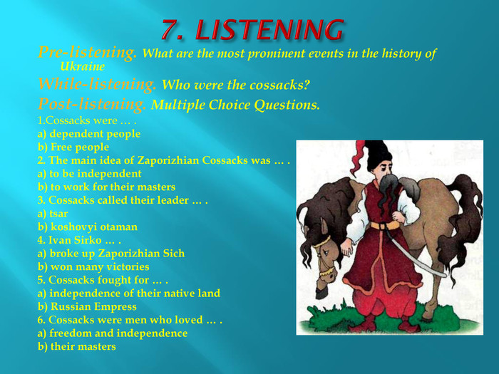 7. LISTENINGPre-listening. What are the most prominent events in the history of Ukraine. While-listening. Who were the cossacks?Post-listening. Multiple Choice Questions.1. Cossacks were … .a) dependent peopleb) Free people2. The main idea of Zaporizhian Cossacks was … .a) to be independentb) to work for their masters3. Cossacks called their leader … .a) tsarb) koshovyi otaman4. Ivan Sirko … .a) broke up Zaporizhian Sich b) won many victories5. Cossacks fought for … .a) independence of their native landb) Russian Empress6. Cossacks were men who loved … .a) freedom and independenceb) their masters