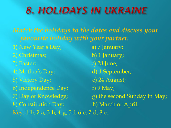 8. HOLIDAYS IN UKRAINEMatch the holidays to the dates and discuss your favourite holiday with your partner.1) New Year's Day; a) 7 January;2) Christmas; b) 1 January;3) Easter; c) 28 June;4) Mother's Day; d) 1 September;5) Victory Day; e) 24 August;6) Independence Day; f) 9 May;7) Day of Knowledge; g) the second Sunday in May;8) Constitution Day; h) March or April. Key: 1-b; 2-a; 3-h; 4-g; 5-f; 6-e; 7-d; 8-c.