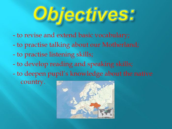 Objectives: - to revise and extend basic vocabulary;- to practise talking about our Motherland;- to practise listening skills;- to develop reading and speaking skills;- to deepen pupil's knowledge about the native country.