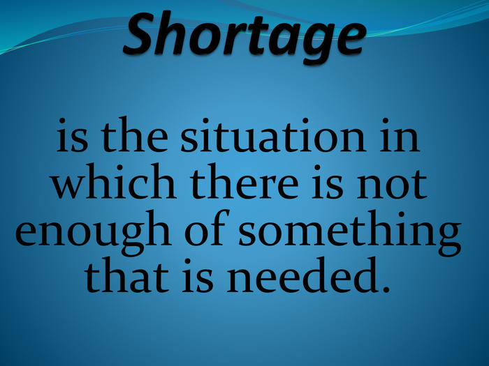 Shortageis the situation in which there is not enough of something that is needed.