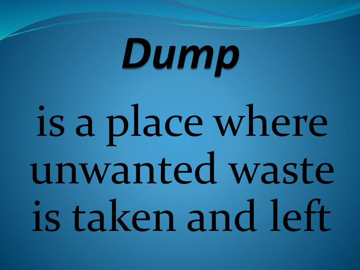 Dumpis a place where unwanted waste is taken and left