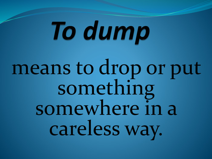 To dump means to drop or put something somewhere in a careless way.