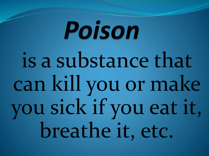Poisonis a substance that can kill you or make you sick if you eat it, breathe it, etc.