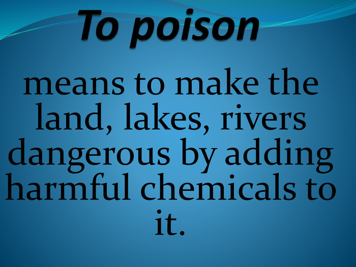 To poison means to make the land, lakes, rivers dangerous by adding harmful chemicals to it.