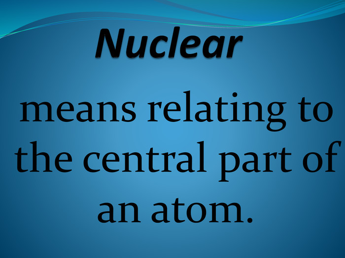 Nuclearmeans relating to the central part of an atom.