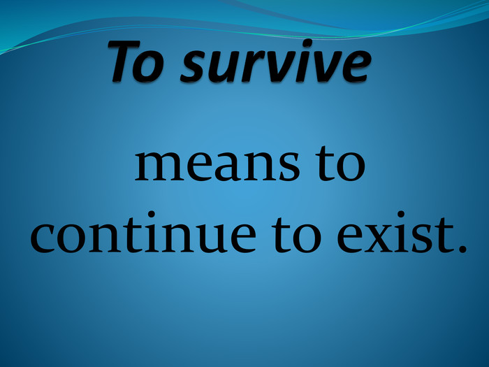 To survive means to continue to exist.