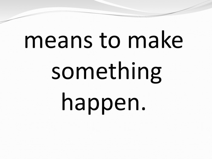 means to make something happen.